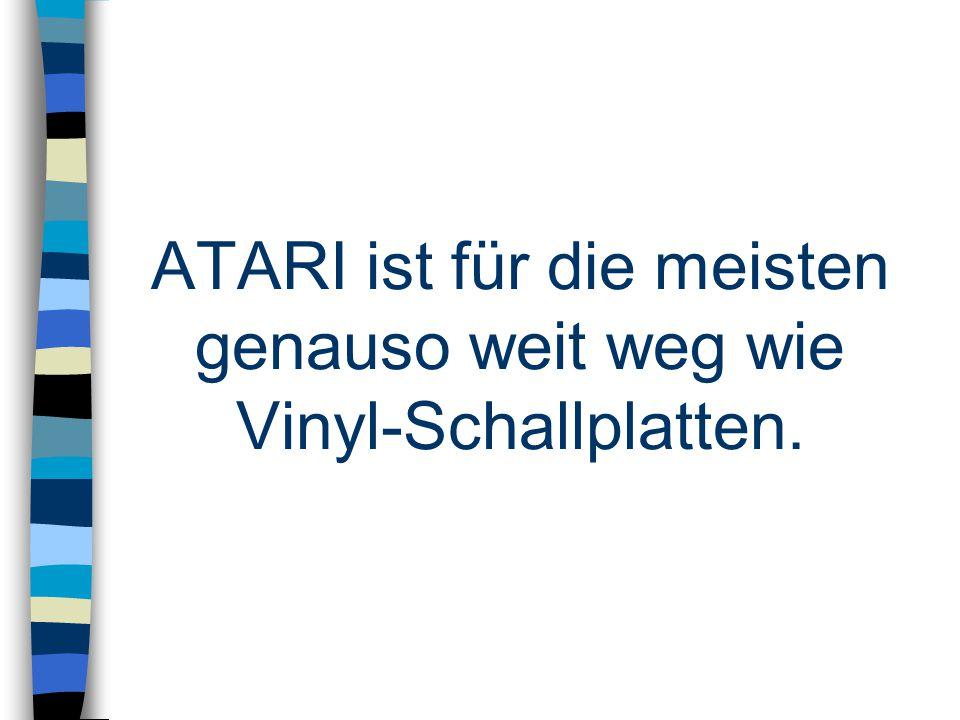 ATARI ist für die meisten genauso weit weg wie Vinyl-Schallplatten.