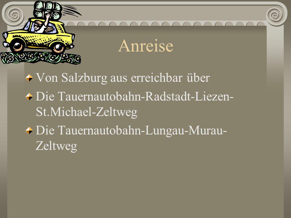 Anreise Von Salzburg aus erreichbar über Die Tauernautobahn-Radstadt-Liezen- St.Michael-Zeltweg Die Tauernautobahn-Lungau-Murau- Zeltweg