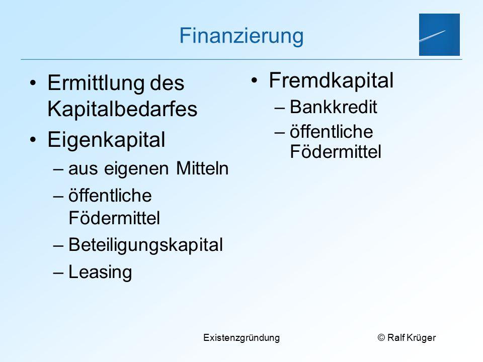 © Ralf Krüger Existenzgründung Finanzierung Ermittlung des Kapitalbedarfes Eigenkapital –aus eigenen Mitteln –öffentliche Födermittel –Beteiligungskap