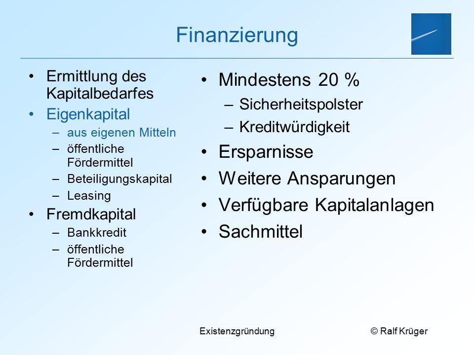 © Ralf Krüger Existenzgründung Finanzierung Mindestens 20 % –Sicherheitspolster –Kreditwürdigkeit Ersparnisse Weitere Ansparungen Verfügbare Kapitalan