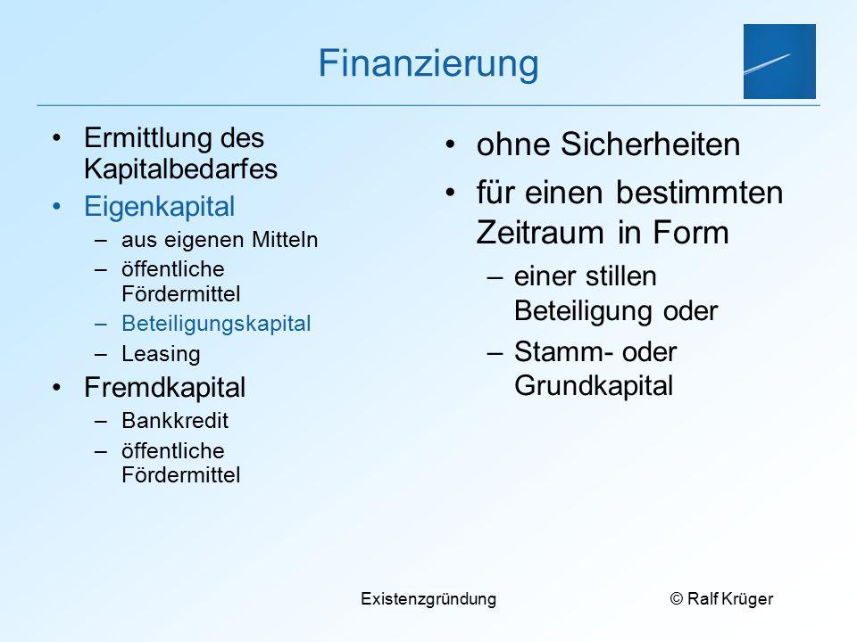 © Ralf Krüger Existenzgründung Finanzierung Ermittlung des Kapitalbedarfes Eigenkapital –aus eigenen Mitteln –öffentliche Fördermittel –Beteiligungska