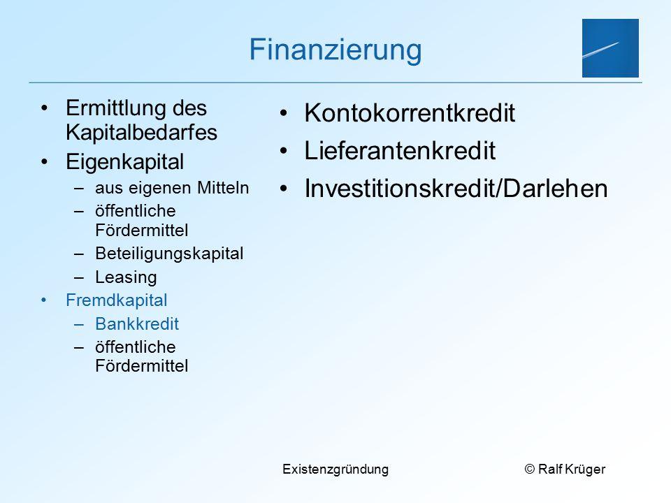 © Ralf Krüger Existenzgründung Finanzierung Kontokorrentkredit Lieferantenkredit Investitionskredit/Darlehen Ermittlung des Kapitalbedarfes Eigenkapit