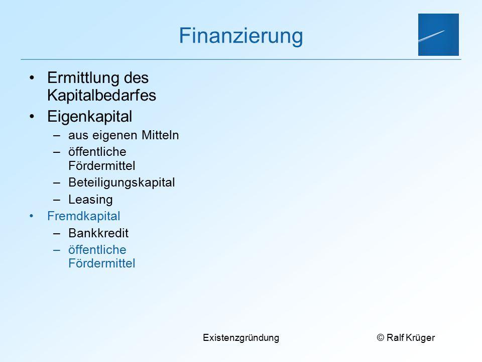 © Ralf Krüger Existenzgründung Finanzierung Ermittlung des Kapitalbedarfes Eigenkapital –aus eigenen Mitteln –öffentliche Fördermittel –Beteiligungskapital –Leasing Fremdkapital –Bankkredit –öffentliche Fördermittel