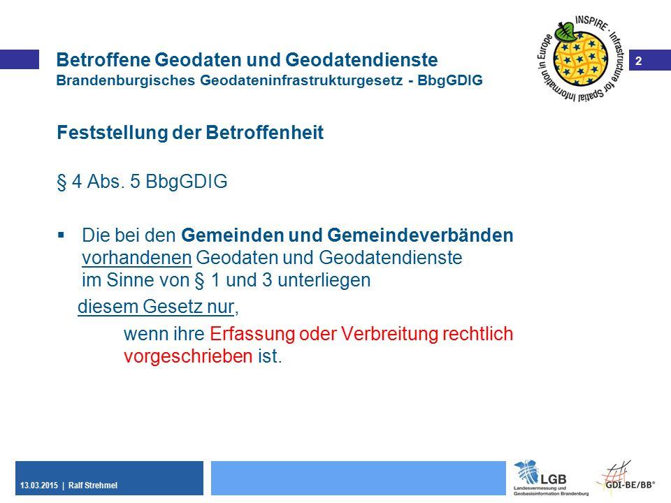 2 13.03.2015 | Ralf Strehmel 2 Betroffene Geodaten und Geodatendienste Brandenburgisches Geodateninfrastrukturgesetz - BbgGDIG Feststellung der Betroffenheit § 4 Abs.