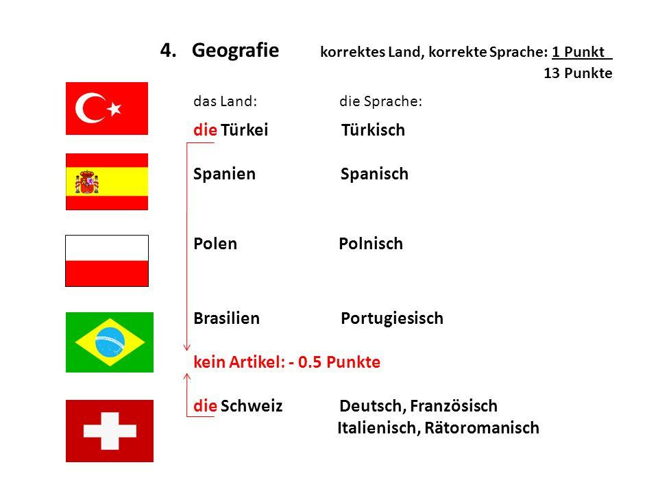 4. Geografie korrektes Land, korrekte Sprache: 1 Punkt_ 13 Punkte k das Land: die Sprache: die Türkei Türkisch Spanien Spanisch Polen Polnisch Brasili
