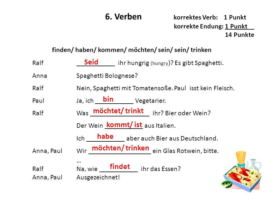 6. Verben korrektes Verb: 1 Punkt korrekte Endung: 1 Punkt__ 14 Punkte Ralf Anna Ralf Paul Ralf Anna, Paul Ralf Anna, Paul ___________ ihr hungrig (hu
