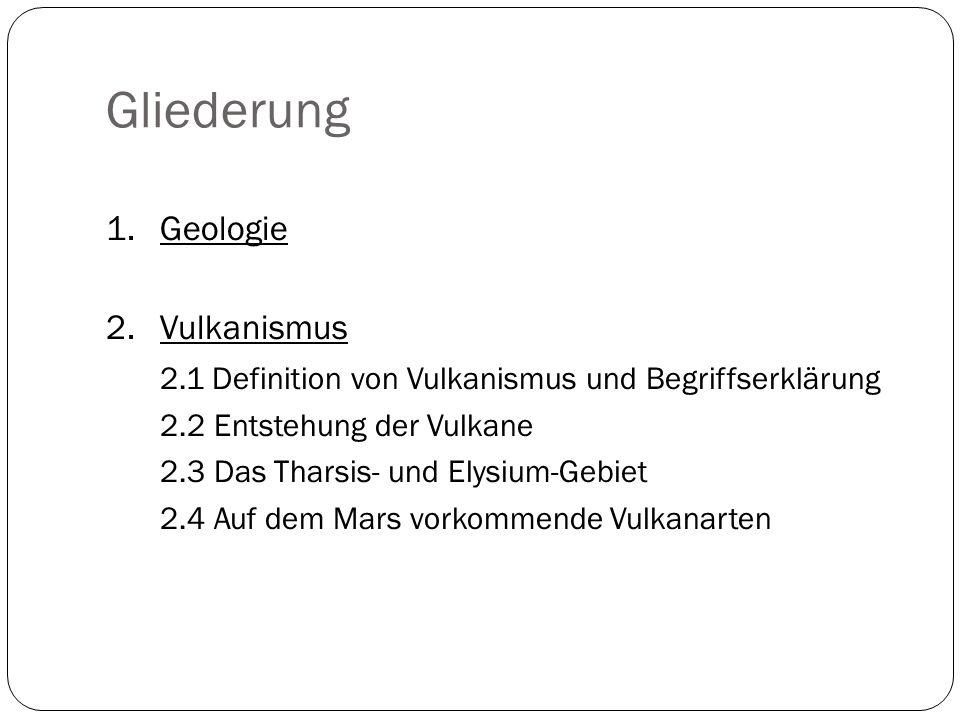 Gliederung 1. Geologie 2. Vulkanismus 2.1 Definition von Vulkanismus und Begriffserklärung 2.2 Entstehung der Vulkane 2.3 Das Tharsis- und Elysium-Geb