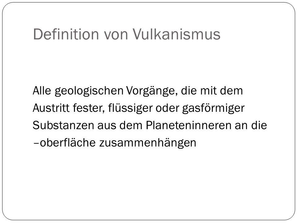 Definition von Vulkanismus Alle geologischen Vorgänge, die mit dem Austritt fester, flüssiger oder gasförmiger Substanzen aus dem Planeteninneren an d
