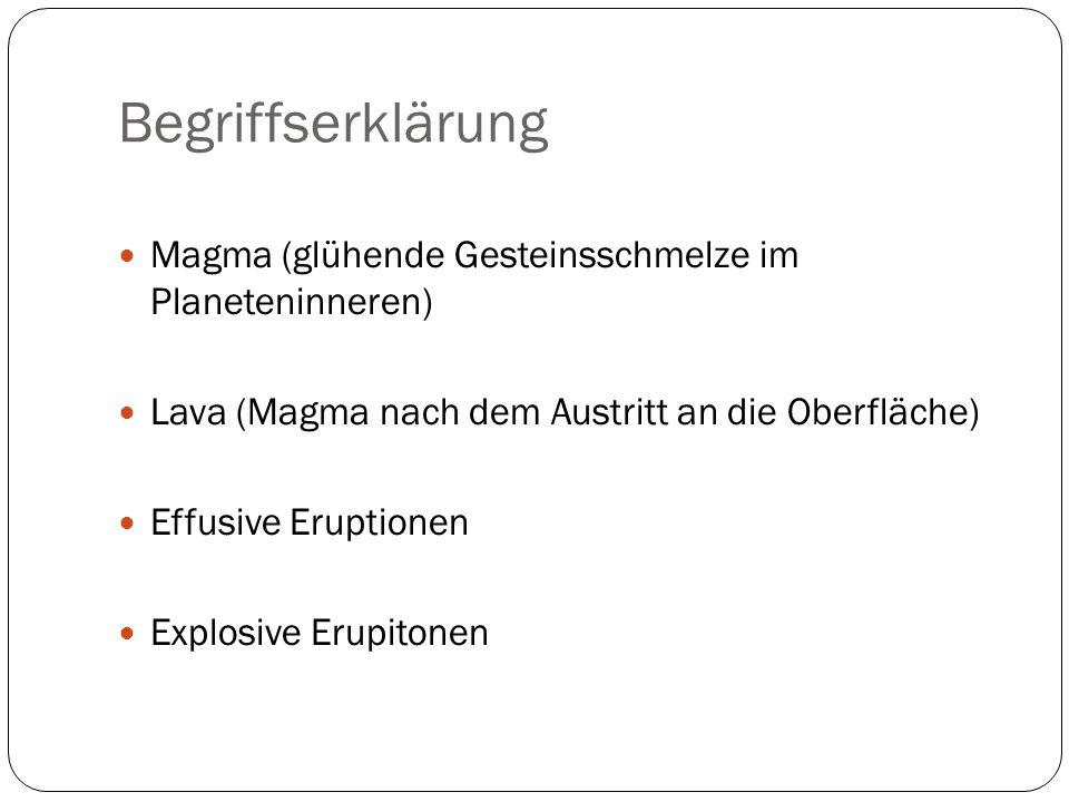 Begriffserklärung Magma (glühende Gesteinsschmelze im Planeteninneren) Lava (Magma nach dem Austritt an die Oberfläche) Effusive Eruptionen Explosive