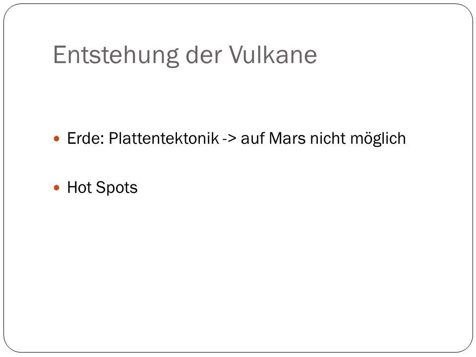 Entstehung der Vulkane Erde: Plattentektonik -> auf Mars nicht möglich Hot Spots