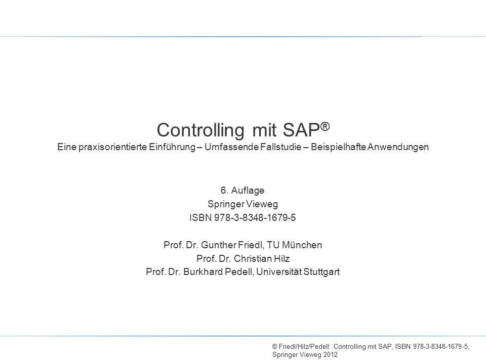 © Friedl/Hilz/Pedell: Controlling mit SAP, ISBN 978-3-8348-1679-5, Springer Vieweg 2012 Controlling mit SAP ® Eine praxisorientierte Einführung – Umfassende Fallstudie – Beispielhafte Anwendungen 6.