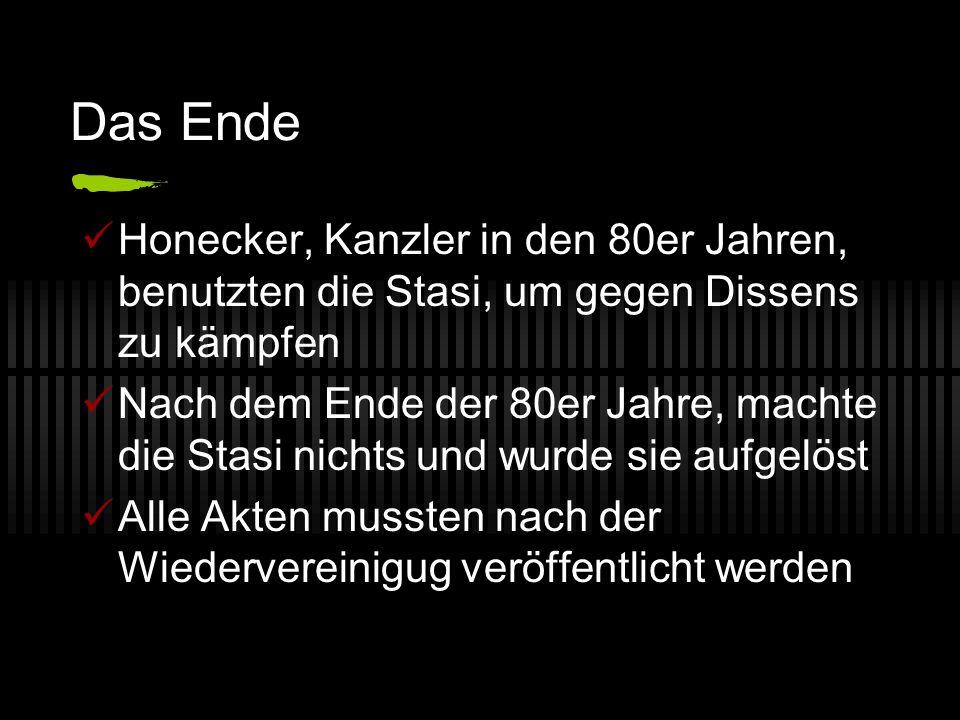 Das Ende Honecker, Kanzler in den 80er Jahren, benutzten die Stasi, um gegen Dissens zu kämpfen Nach dem Ende der 80er Jahre, machte die Stasi nichts und wurde sie aufgelöst Alle Akten mussten nach der Wiedervereinigug veröffentlicht werden