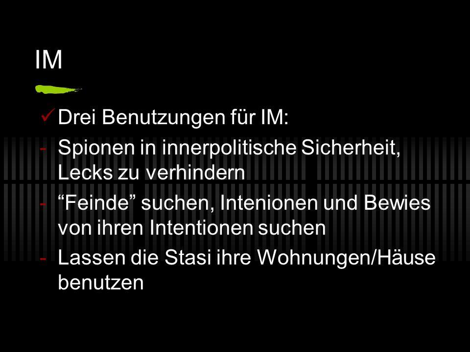 IM Drei Benutzungen für IM: -Spionen in innerpolitische Sicherheit, Lecks zu verhindern - Feinde suchen, Intenionen und Bewies von ihren Intentionen suchen -Lassen die Stasi ihre Wohnungen/Häuse benutzen