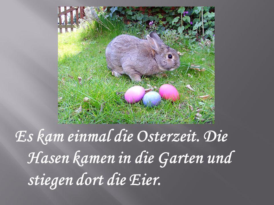 Es kam einmal die Osterzeit. Die Hasen kamen in die Garten und stiegen dort die Eier.
