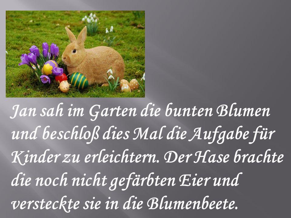 Jan sah im Garten die bunten Blumen und beschloß dies Mal die Aufgabe für Kinder zu erleichtern. Der Hase brachte die noch nicht gefärbten Eier und ve