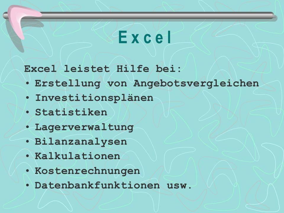 E x c e l Excel leistet Hilfe bei: Erstellung von Angebotsvergleichen Investitionsplänen Statistiken Lagerverwaltung Bilanzanalysen Kalkulationen Kost