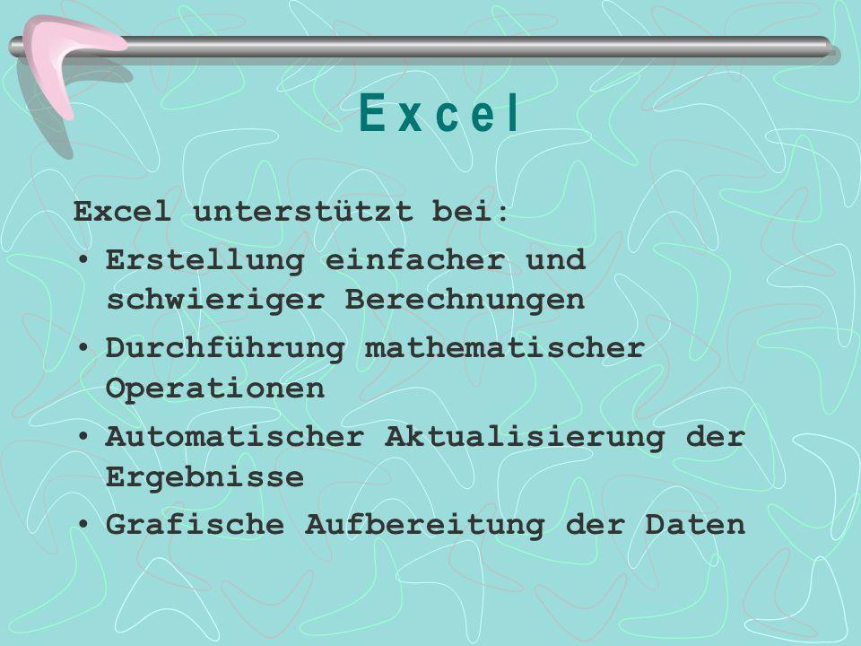 E x c e l Excel unterstützt bei: Erstellung einfacher und schwieriger Berechnungen Durchführung mathematischer Operationen Automatischer Aktualisierun
