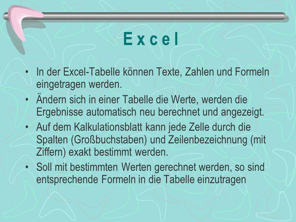 E x c e l In der Excel-Tabelle können Texte, Zahlen und Formeln eingetragen werden. Ändern sich in einer Tabelle die Werte, werden die Ergebnisse auto