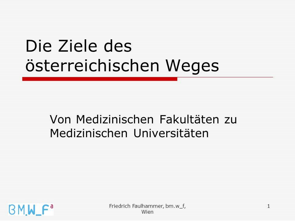 Friedrich Faulhammer, bm.w_f, Wien 1 Die Ziele des österreichischen Weges Von Medizinischen Fakultäten zu Medizinischen Universitäten