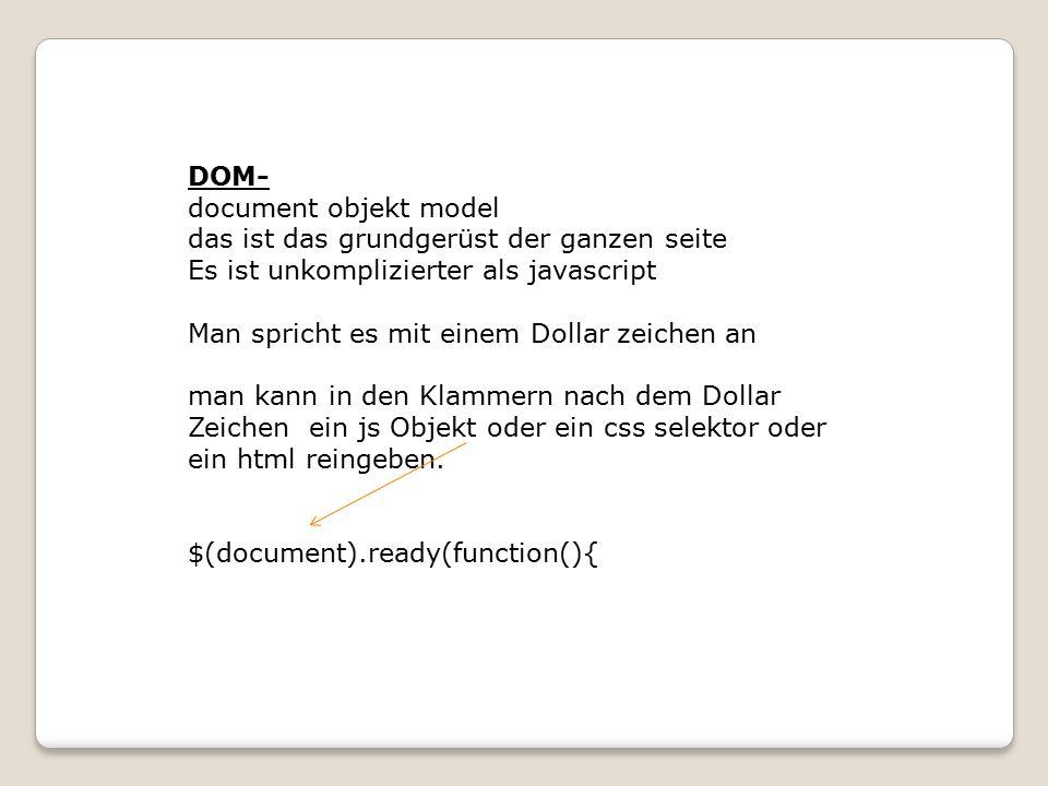 DOM- document objekt model das ist das grundgerüst der ganzen seite Es ist unkomplizierter als javascript Man spricht es mit einem Dollar zeichen an man kann in den Klammern nach dem Dollar Zeichen ein js Objekt oder ein css selektor oder ein html reingeben.