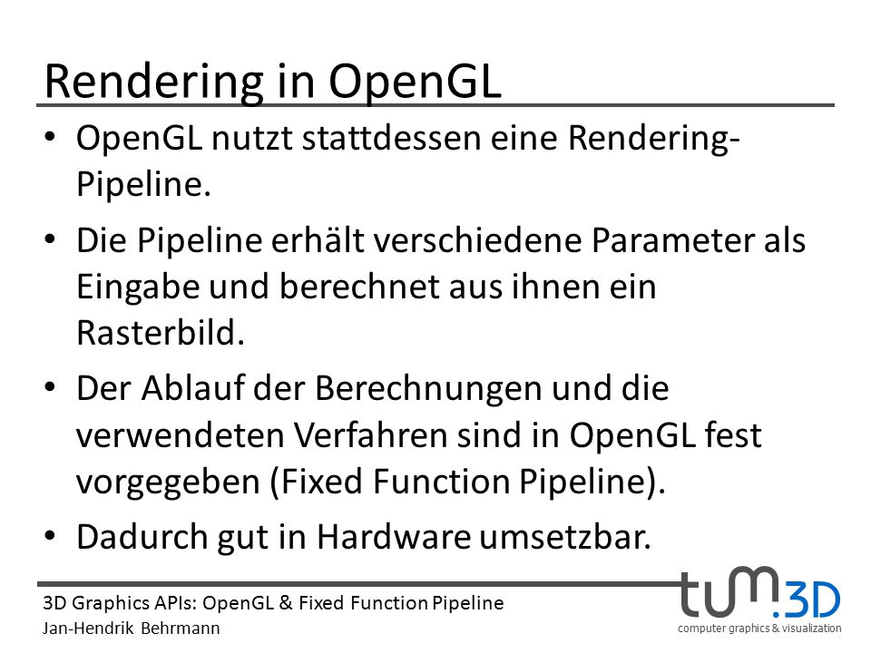 computer graphics & visualization 3D Graphics APIs: OpenGL & Fixed Function Pipeline Jan-Hendrik Behrmann Rendering in OpenGL OpenGL nutzt stattdessen eine Rendering- Pipeline.