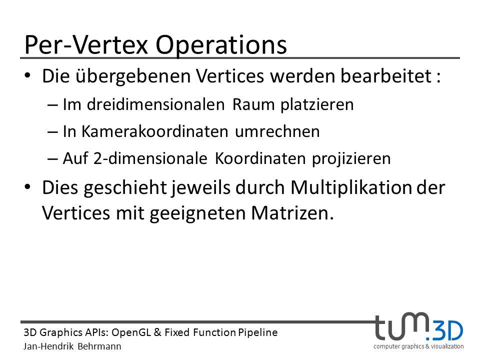 computer graphics & visualization 3D Graphics APIs: OpenGL & Fixed Function Pipeline Jan-Hendrik Behrmann Per-Vertex Operations Die übergebenen Vertic