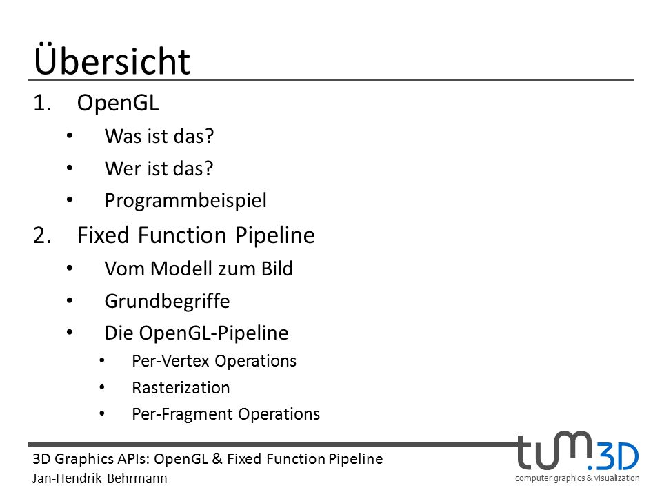 computer graphics & visualization 3D Graphics APIs: OpenGL & Fixed Function Pipeline Jan-Hendrik Behrmann Fragen