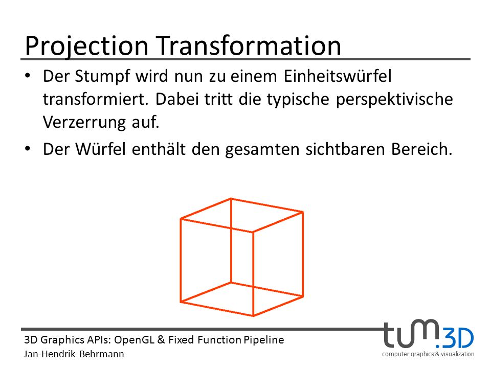 computer graphics & visualization 3D Graphics APIs: OpenGL & Fixed Function Pipeline Jan-Hendrik Behrmann Projection Transformation Der Stumpf wird nun zu einem Einheitswürfel transformiert.