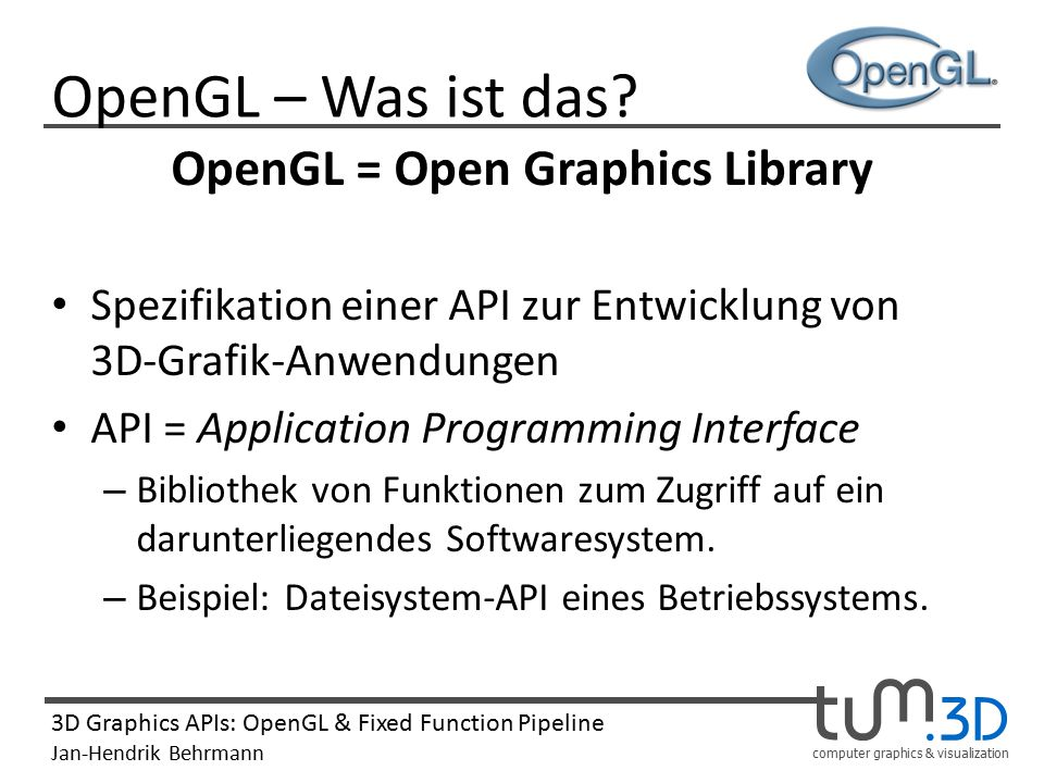 computer graphics & visualization 3D Graphics APIs: OpenGL & Fixed Function Pipeline Jan-Hendrik Behrmann OpenGL – Was ist das.