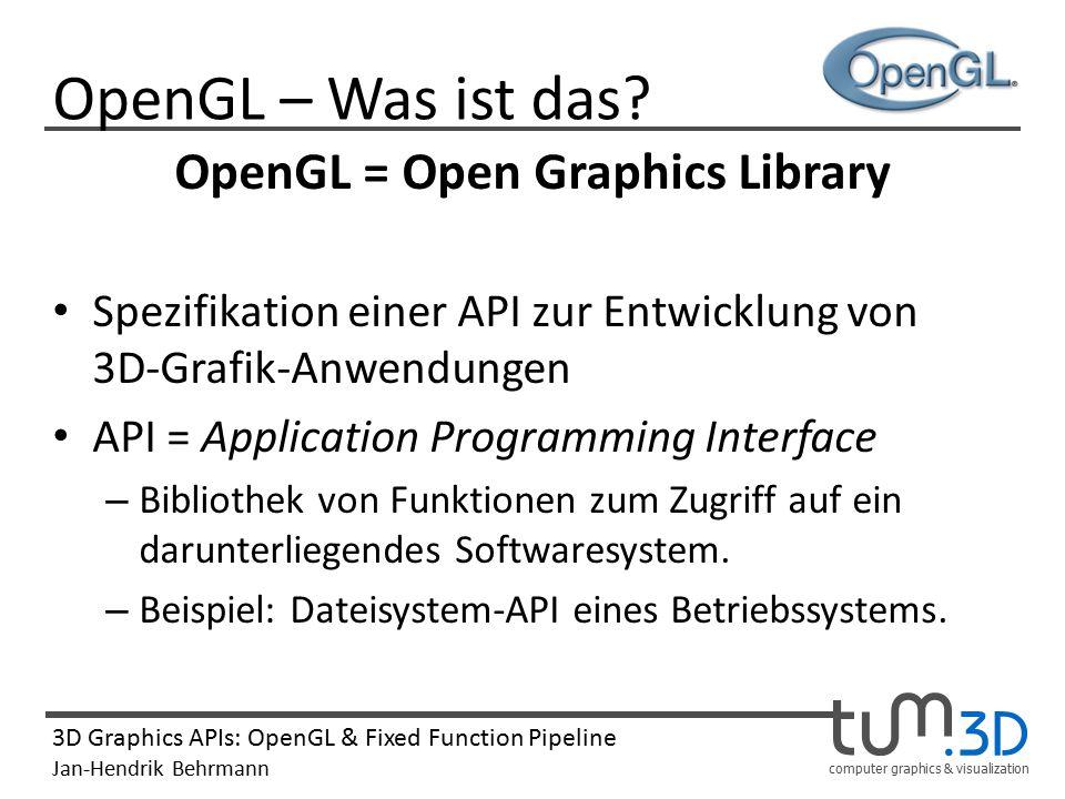 computer graphics & visualization 3D Graphics APIs: OpenGL & Fixed Function Pipeline Jan-Hendrik Behrmann OpenGL – Ziele Erleichterung für den Programmierer – Einheitliche API für die Grafikprogrammierung Plattformunabhängigkeit – Verbindlicher Leistungsumfang Hardwarenahe Grafikprogrammierung – Zugriff auf Hardwarefeatures Ständige Weiterentwicklung – Nutzung und Anpassung an neue Technologien