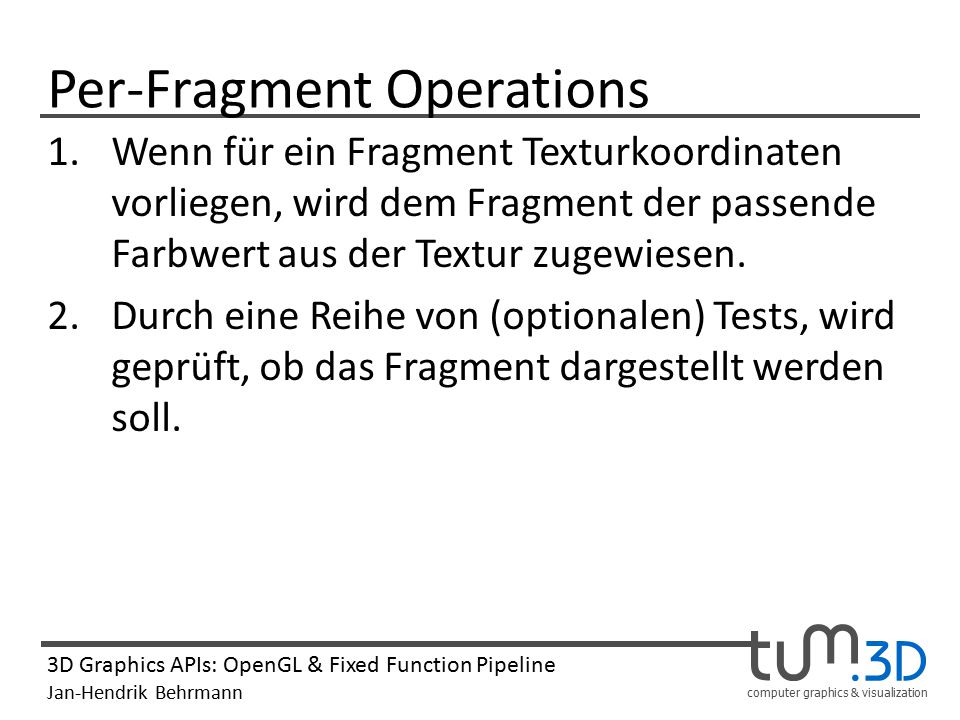 computer graphics & visualization 3D Graphics APIs: OpenGL & Fixed Function Pipeline Jan-Hendrik Behrmann Per-Fragment Operations 1.Wenn für ein Fragment Texturkoordinaten vorliegen, wird dem Fragment der passende Farbwert aus der Textur zugewiesen.