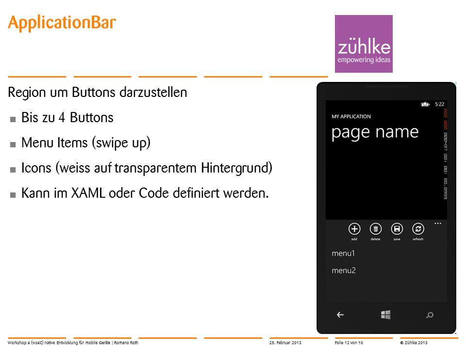 © Zühlke 2013 ApplicationBar Region um Buttons darzustellen Bis zu 4 Buttons Menu Items (swipe up) Icons (weiss auf transparentem Hintergrund) Kann im XAML oder Code definiert werden.