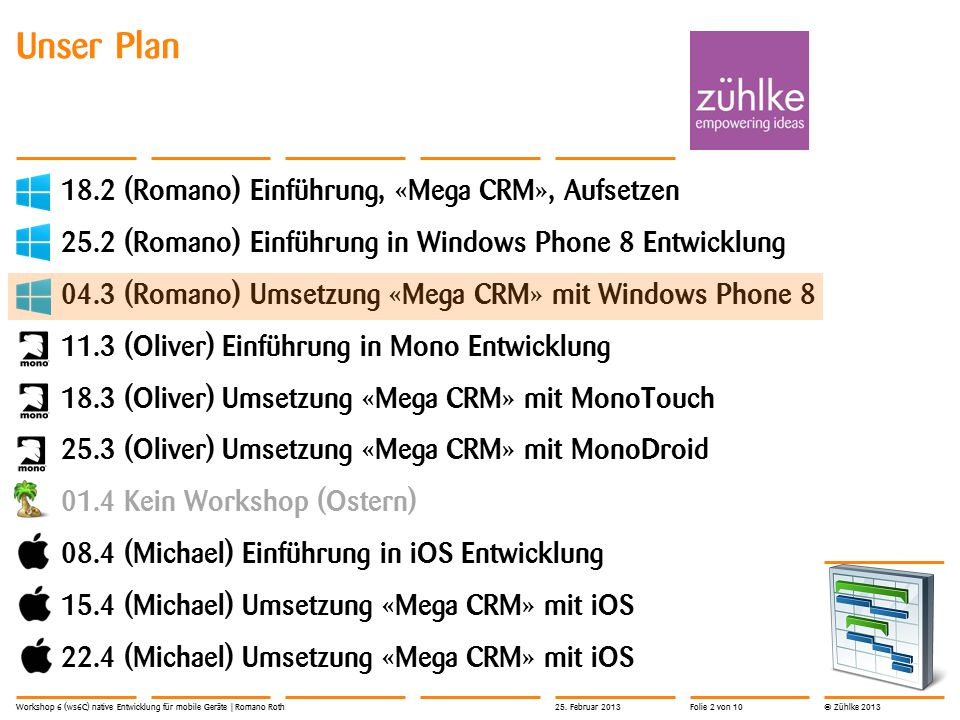 © Zühlke 2013 Unser Plan 18.2 (Romano) Einführung, «Mega CRM», Aufsetzen 25.2 (Romano) Einführung in Windows Phone 8 Entwicklung 04.3 (Romano) Umsetzung «Mega CRM» mit Windows Phone 8 11.3 (Oliver) Einführung in Mono Entwicklung 18.3 (Oliver) Umsetzung «Mega CRM» mit MonoTouch 25.3 (Oliver) Umsetzung «Mega CRM» mit MonoDroid 01.4 Kein Workshop (Ostern) 08.4 (Michael) Einführung in iOS Entwicklung 15.4 (Michael) Umsetzung «Mega CRM» mit iOS 22.4 (Michael) Umsetzung «Mega CRM» mit iOS Workshop 6 (ws6C) native Entwicklung für mobile Geräte | Romano Roth25.
