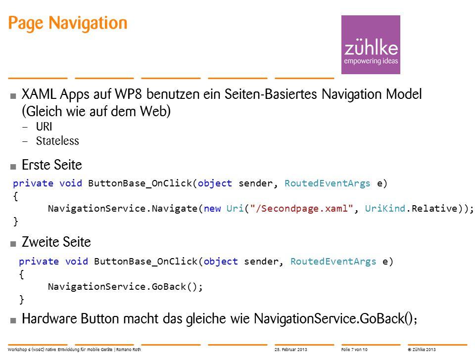 © Zühlke 2013 Page Navigation XAML Apps auf WP8 benutzen ein Seiten-Basiertes Navigation Model (Gleich wie auf dem Web) – URI – Stateless Erste Seite Zweite Seite Hardware Button macht das gleiche wie NavigationService.GoBack(); 25.