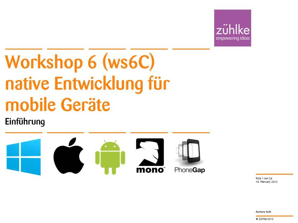 © Zühlke 2013 Romano Roth Workshop 6 (ws6C) native Entwicklung für mobile Geräte Einführung 18. February 2013 Folie 1 von 26