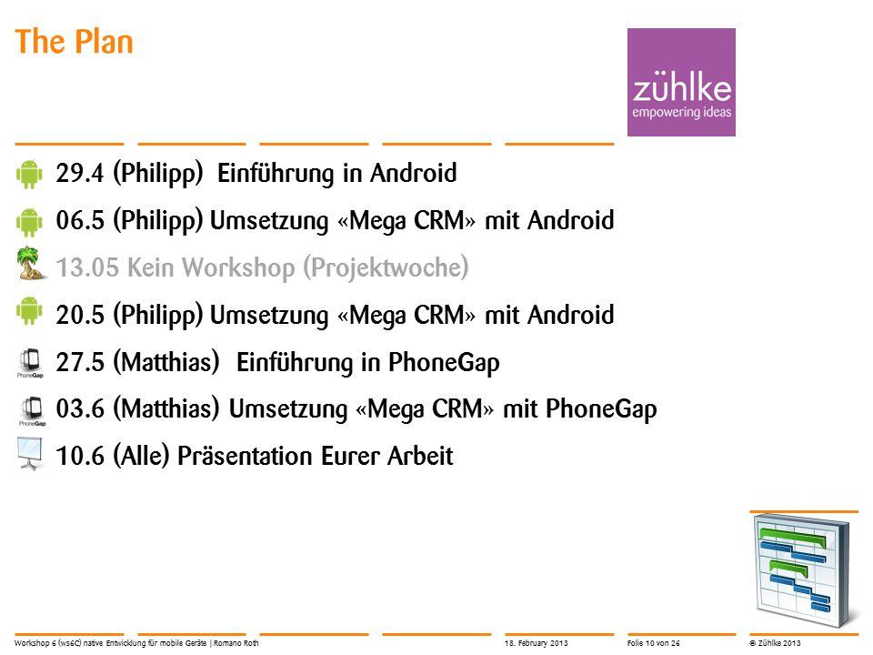 © Zühlke 2013 The Plan 29.4 (Philipp) Einführung in Android 06.5 (Philipp) Umsetzung «Mega CRM» mit Android 13.05 Kein Workshop (Projektwoche) 20.5 (P