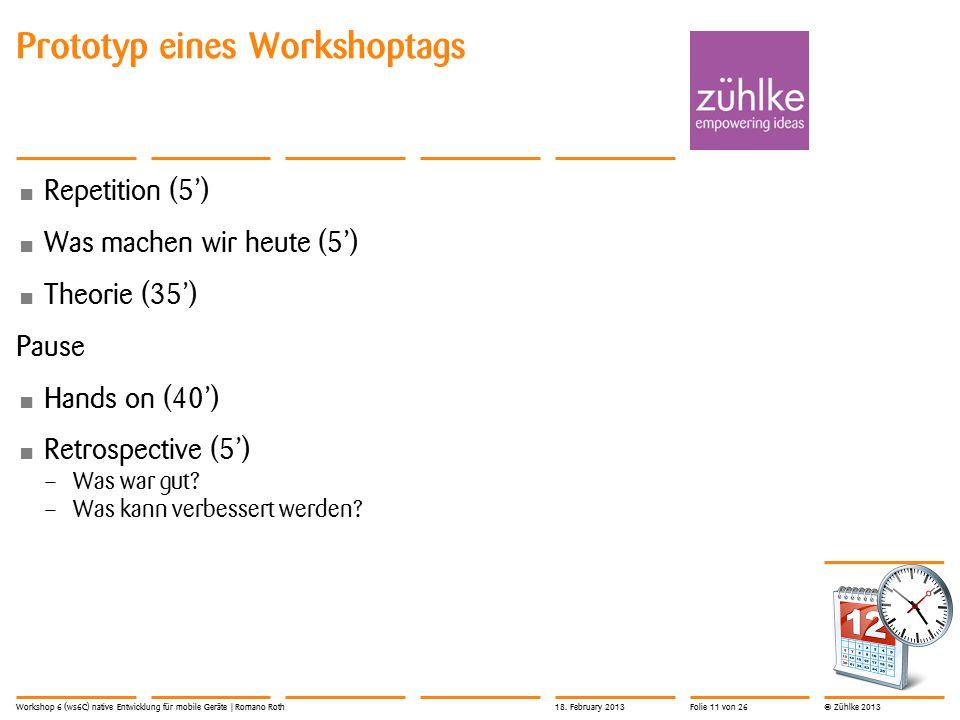 © Zühlke 2013 Prototyp eines Workshoptags Repetition (5') Was machen wir heute (5') Theorie (35') Pause Hands on (40') Retrospective (5') – Was war gut.