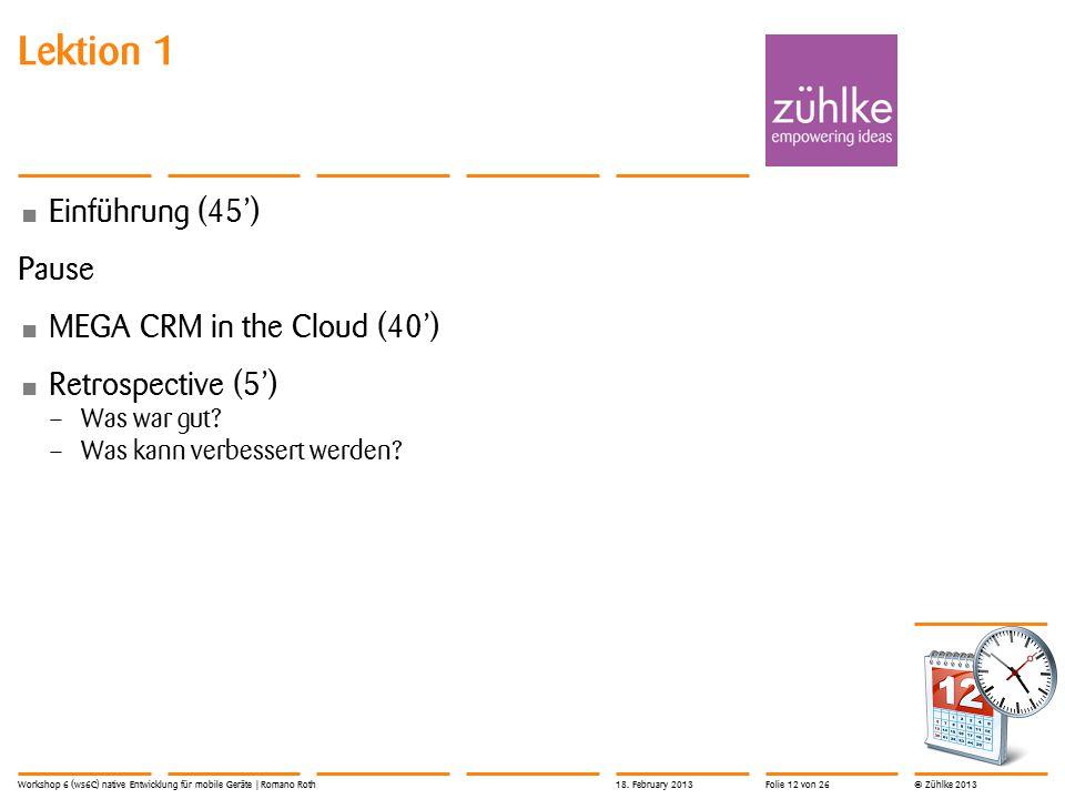 © Zühlke 2013 Lektion 1 Einführung (45') Pause MEGA CRM in the Cloud (40') Retrospective (5') – Was war gut? – Was kann verbessert werden? Workshop 6