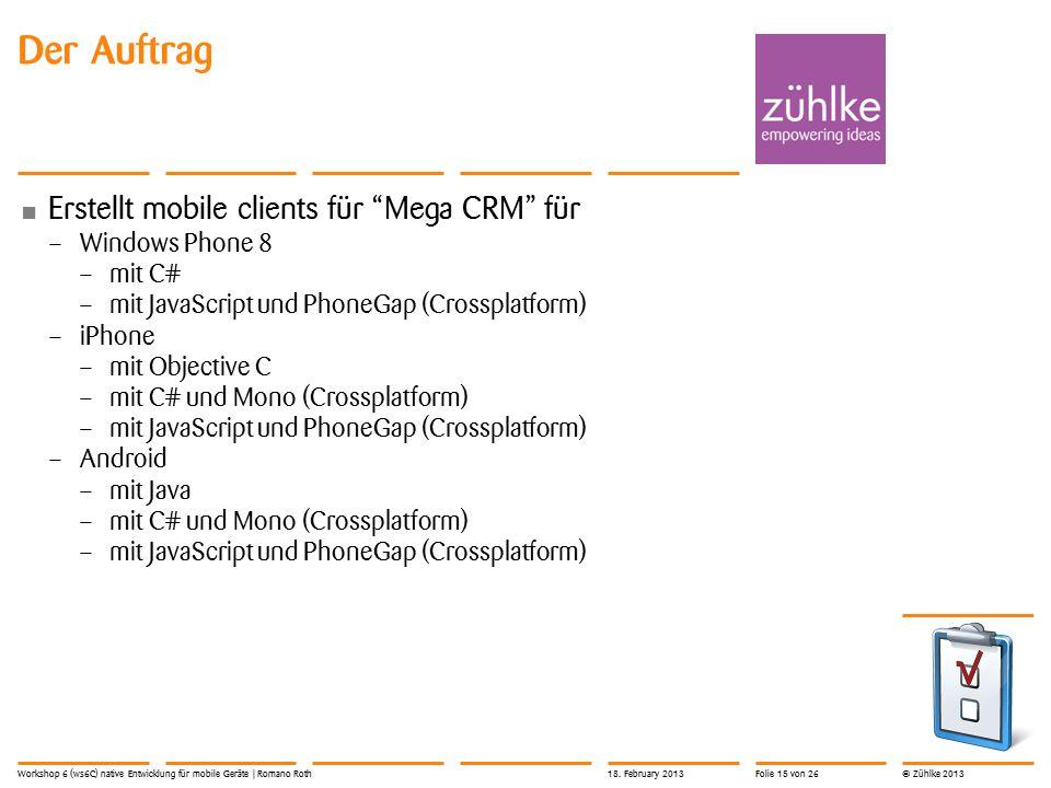 © Zühlke 2013 Der Auftrag Erstellt mobile clients für Mega CRM für – Windows Phone 8 – mit C# – mit JavaScript und PhoneGap (Crossplatform) – iPhone – mit Objective C – mit C# und Mono (Crossplatform) – mit JavaScript und PhoneGap (Crossplatform) – Android – mit Java – mit C# und Mono (Crossplatform) – mit JavaScript und PhoneGap (Crossplatform) Workshop 6 (ws6C) native Entwicklung für mobile Geräte | Romano Roth18.