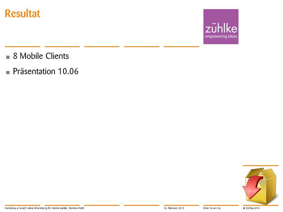 © Zühlke 2013 Resultat 8 Mobile Clients Präsentation 10.06 Workshop 6 (ws6C) native Entwicklung für mobile Geräte | Romano Roth18.