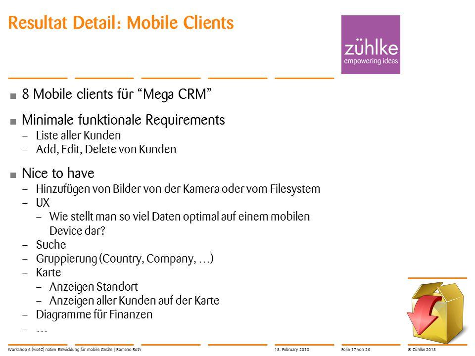 © Zühlke 2013 Resultat Detail: Mobile Clients 8 Mobile clients für Mega CRM Minimale funktionale Requirements – Liste aller Kunden – Add, Edit, Delete von Kunden Nice to have – Hinzufügen von Bilder von der Kamera oder vom Filesystem – UX – Wie stellt man so viel Daten optimal auf einem mobilen Device dar.