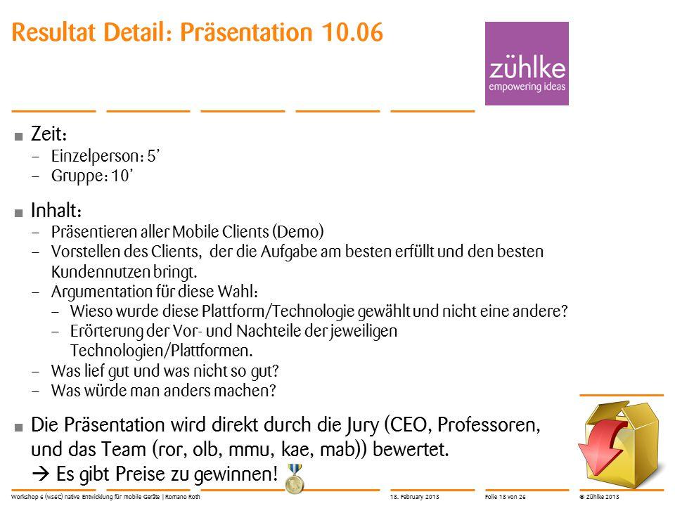 © Zühlke 2013 Resultat Detail: Präsentation 10.06 Zeit: – Einzelperson: 5' – Gruppe: 10' Inhalt: – Präsentieren aller Mobile Clients (Demo) – Vorstellen des Clients, der die Aufgabe am besten erfüllt und den besten Kundennutzen bringt.
