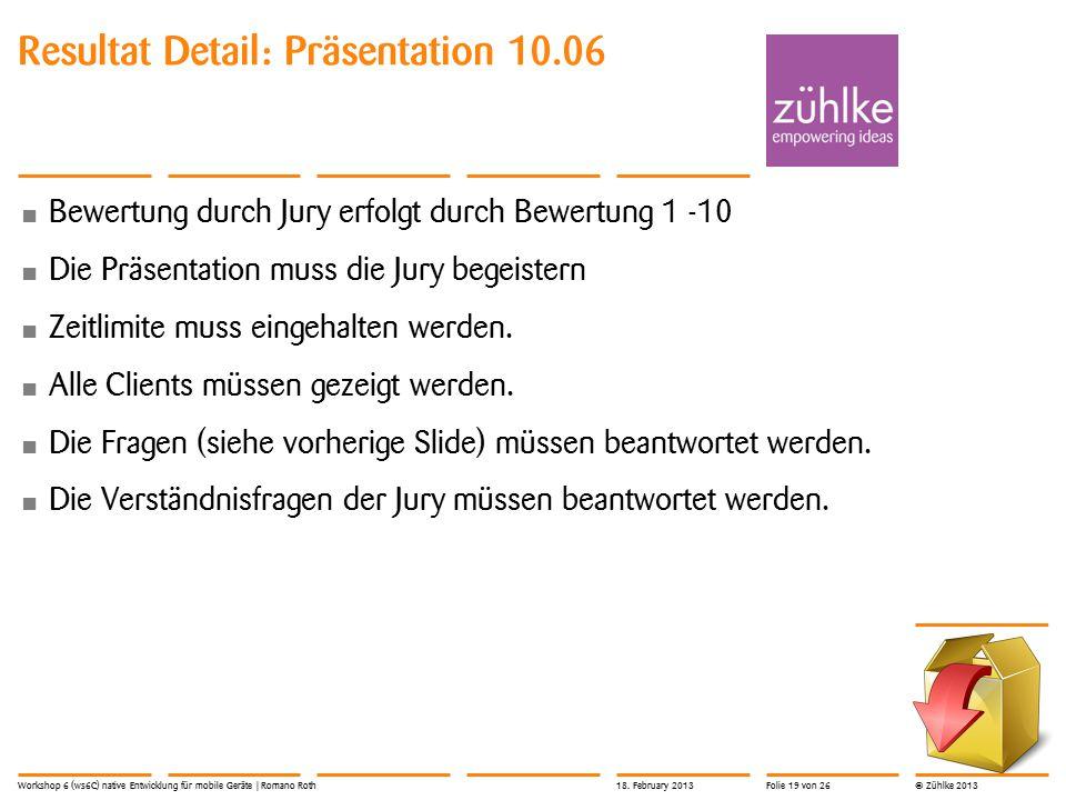 © Zühlke 2013 Bewertung durch Jury erfolgt durch Bewertung 1 -10 Die Präsentation muss die Jury begeistern Zeitlimite muss eingehalten werden. Alle Cl