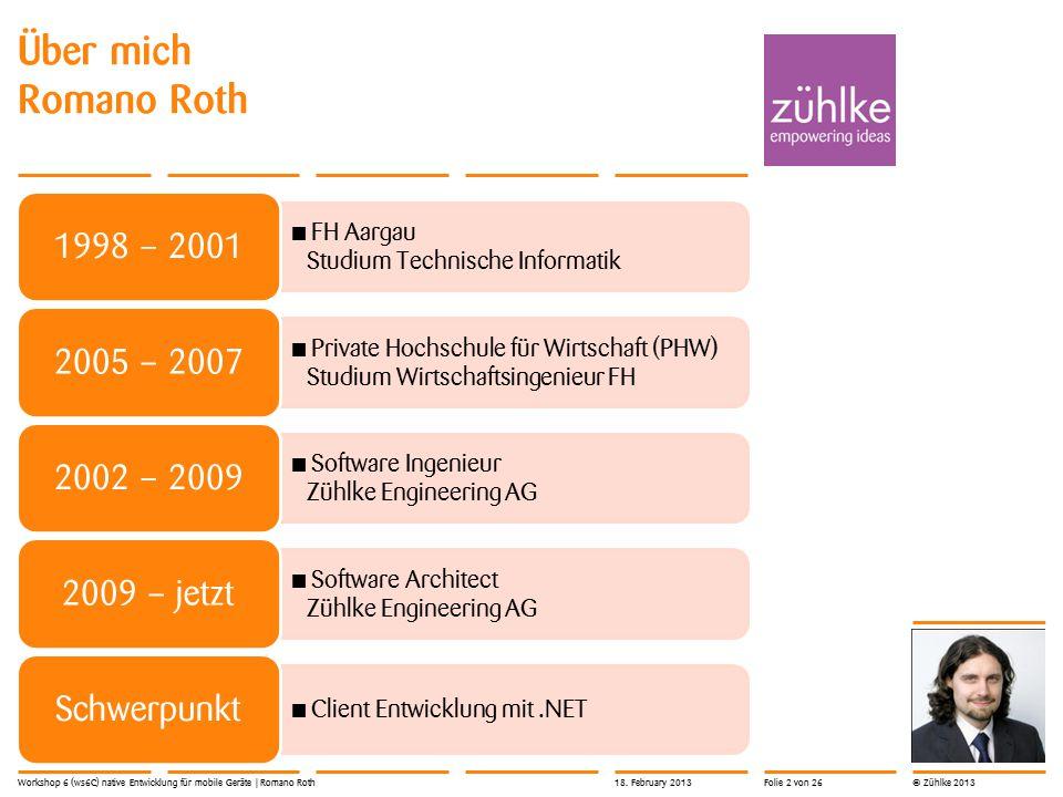 © Zühlke 2013 Über mich Romano Roth Workshop 6 (ws6C) native Entwicklung für mobile Geräte | Romano Roth FH Aargau Studium Technische Informatik 1998