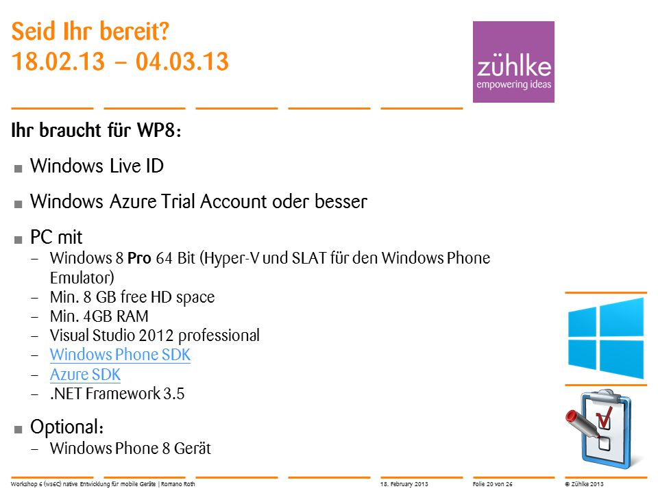 © Zühlke 2013 Ihr braucht für WP8: Windows Live ID Windows Azure Trial Account oder besser PC mit – Windows 8 Pro 64 Bit (Hyper-V und SLAT für den Win