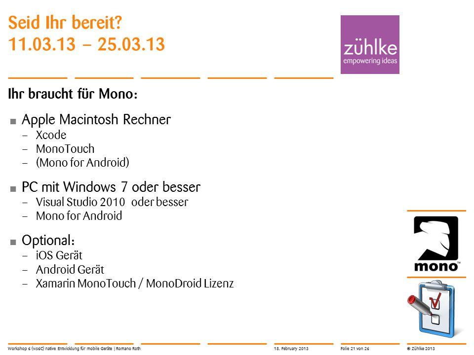 © Zühlke 2013 Seid Ihr bereit? 11.03.13 – 25.03.13 Ihr braucht für Mono: Apple Macintosh Rechner – Xcode – MonoTouch – (Mono for Android) PC mit Windo