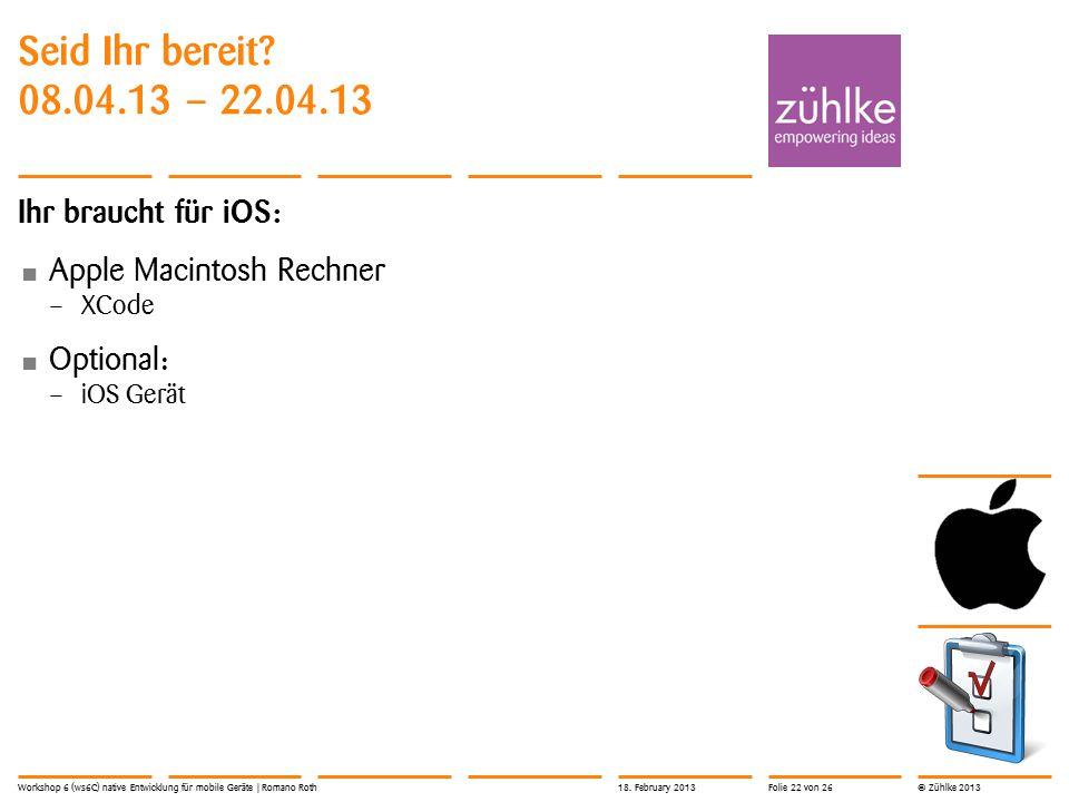 © Zühlke 2013 Seid Ihr bereit? 08.04.13 – 22.04.13 Ihr braucht für iOS: Apple Macintosh Rechner – XCode Optional: – iOS Gerät Workshop 6 (ws6C) native