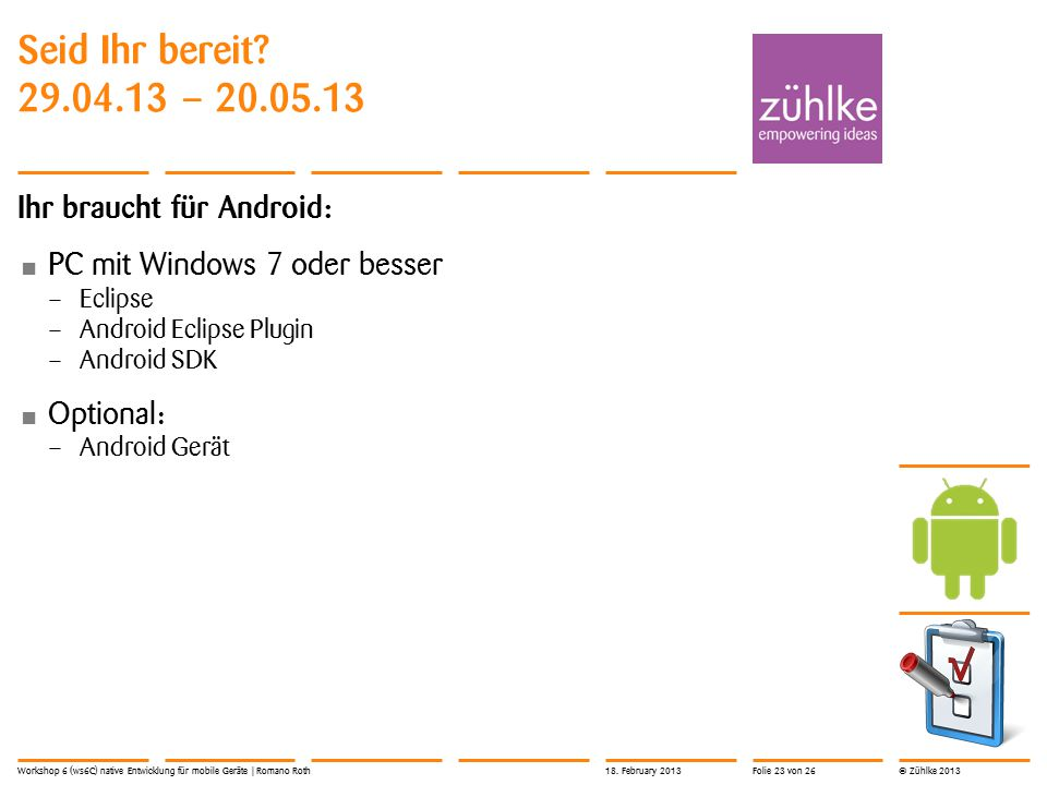 © Zühlke 2013 Seid Ihr bereit? 29.04.13 – 20.05.13 Ihr braucht für Android: PC mit Windows 7 oder besser – Eclipse – Android Eclipse Plugin – Android