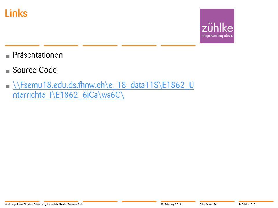 © Zühlke 2013 Links Präsentationen Source Code \\Fsemu18.edu.ds.fhnw.ch\e_18_data11$\E1862_U nterrichte_I\E1862_6iCa\ws6C\ \\Fsemu18.edu.ds.fhnw.ch\e_18_data11$\E1862_U nterrichte_I\E1862_6iCa\ws6C\ 18.