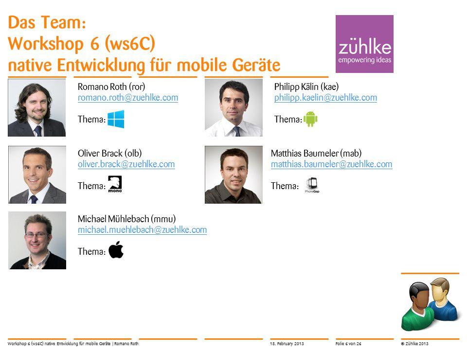 © Zühlke 2013 Das Team: Workshop 6 (ws6C) native Entwicklung für mobile Geräte Workshop 6 (ws6C) native Entwicklung für mobile Geräte | Romano Roth Romano Roth (ror) romano.roth@zuehlke.com Thema: Oliver Brack (olb) oliver.brack@zuehlke.com Thema: Michael Mühlebach (mmu) michael.muehlebach@zuehlke.com michael.muehlebach@zuehlke.com Thema: Philipp Kälin (kae) philipp.kaelin@zuehlke.com philipp.kaelin@zuehlke.com Thema: Matthias Baumeler (mab) matthias.baumeler@zuehlke.com matthias.baumeler@zuehlke.com Thema: 18.
